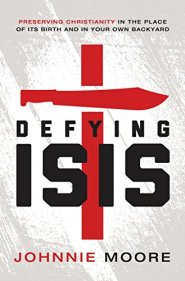 Defying ISIS: Preserving Christianity in the Place of Its Birth and in Your Own Backyard by Johnnie Moore