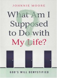 What Am I Supposed to Do with My Life?: God's Will Demystified by Johnnie Moore