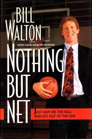 Nothing But Net: Just Give Me the Ball and Get Out of the Way by Bill Walton