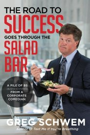 The Road To Success Goes Through the Salad Bar: A Pile of BS From a Corporate Comedian by Greg Schwem