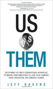 Us vs. Them: Redefining the Multi-Generational Workplace to Inspire Your Employees to Love Your Company, Drive Innovation, and Embrace Change by Jeff Havens