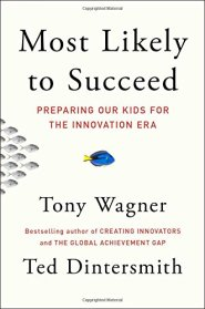Most Likely to Succeed: Preparing Our Kids for the Innovation Era by Tony Wagner