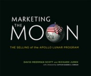 Marketing the Moon: The Selling of the Apollo Lunar Program by David Meerman Scott