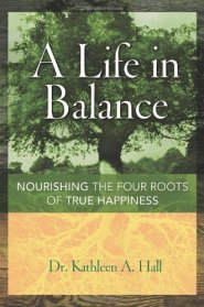 A Life in Balance: Nourishing the Four Roots of True Happiness by Dr. Kathleen Hall