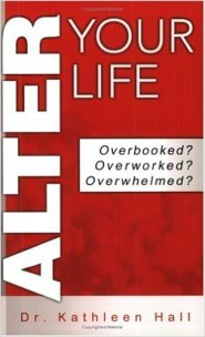 Alter Your Life: Overbooked? Overworked? Overwhelmed? by Dr. Kathleen Hall