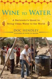 Wine to Water: A Bartender's Quest to Bring Clean Water to the World by Doc Hendley