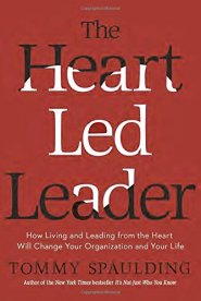 The Heart-Led Leader: How Living and Leading from the Heart Will Change Your Organization and Your Life  by Tommy Spaulding