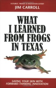 What I Learned from Frogs in Texas: Saving Your Skin with Forward-Thinking Innovation by Jim Carroll