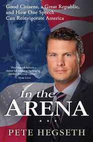 In the Arena: Good Citizens, a Great Republic, and How One Speech Can Reinvigorate America by Pete Hegseth