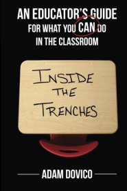 Inside the Trenches: An Educator's Guide for What You CAN Do in the Classroom by Adam Dovico