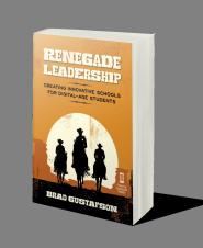Renegade Leadership: Creating Innovative Schools for Digital-Age Students by Brad Gustafson