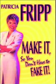 Make It, So You Don't Have To Fake It! by Patricia Fripp