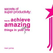 Secrets of Super-Productivity: How to Acheive Amazing Things in Your Work Life by Neen James