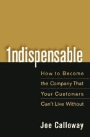 Indispensible: How to Become the Company That Your Customers Can't Live Without by Joe Calloway