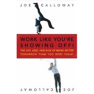 Work Like You're Showing Off! The Joy, Jazz and Kick of Being Better Tomorrow Than You Were Today by Joe Calloway