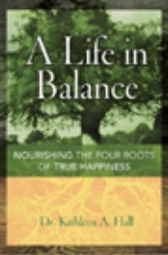 A Life in Balance:  Nourishing the Four Roots of True Happiness  (AMACOM, January 2006) by Dr. Kathleen Hall